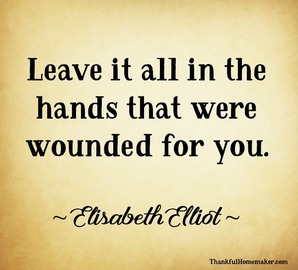 Leave it all in the hands that were wounded for you. ~ Elisabeth Elliot @mferrell